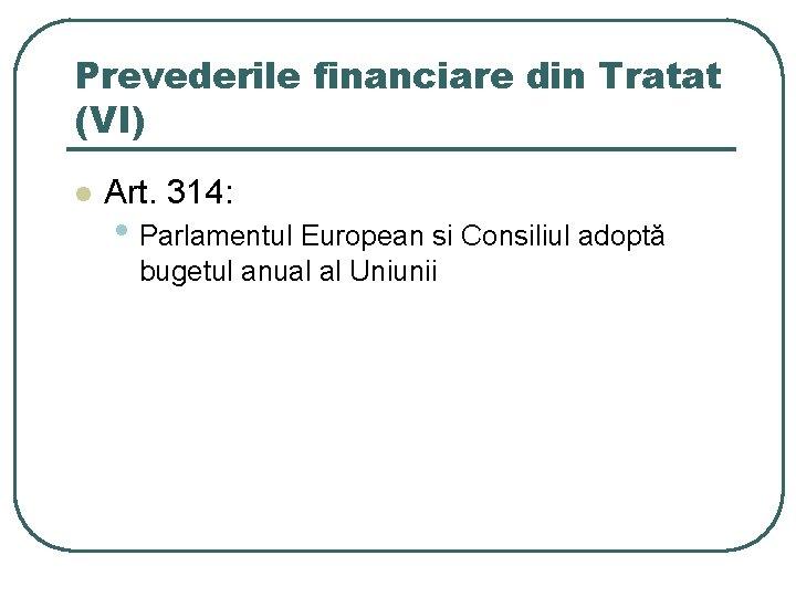 Prevederile financiare din Tratat (VI) l Art. 314: • Parlamentul European si Consiliul adoptă