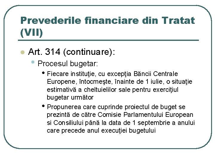 Prevederile financiare din Tratat (VII) l Art. 314 (continuare): • Procesul bugetar: • Fiecare