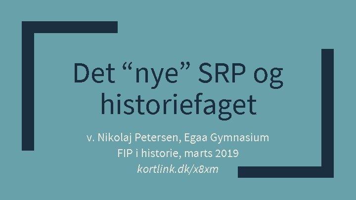 """Det """"nye"""" SRP og historiefaget v. Nikolaj Petersen, Egaa Gymnasium FIP i historie, marts"""