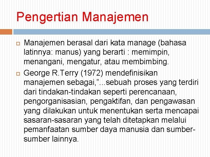 Pengertian Manajemen berasal dari kata manage (bahasa latinnya: manus) yang berarti : memimpin, menangani,