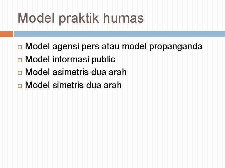 Model praktik humas Model agensi pers atau model propanganda Model informasi public Model asimetris