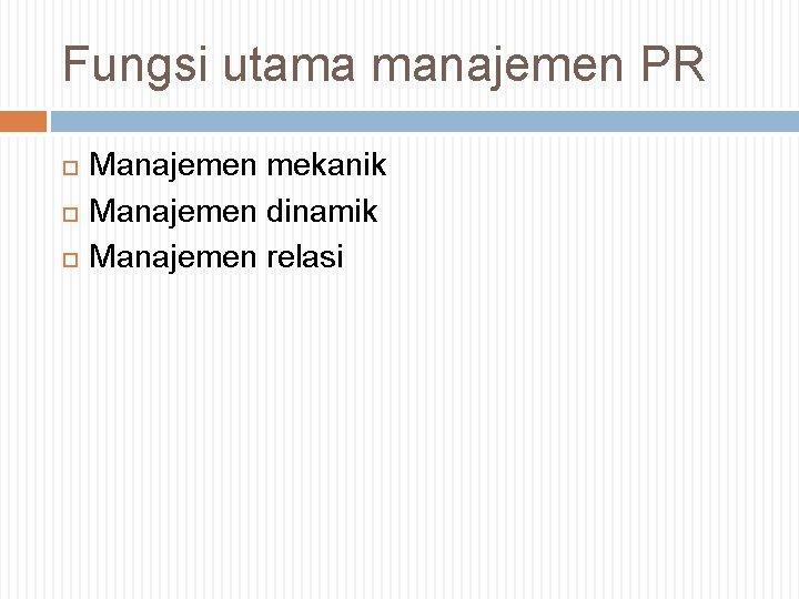 Fungsi utama manajemen PR Manajemen mekanik Manajemen dinamik Manajemen relasi