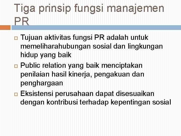 Tiga prinsip fungsi manajemen PR Tujuan aktivitas fungsi PR adalah untuk memeliharahubungan sosial dan