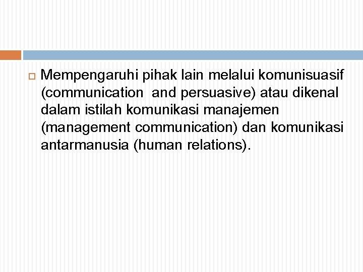 Mempengaruhi pihak lain melalui komunisuasif (communication and persuasive) atau dikenal dalam istilah komunikasi