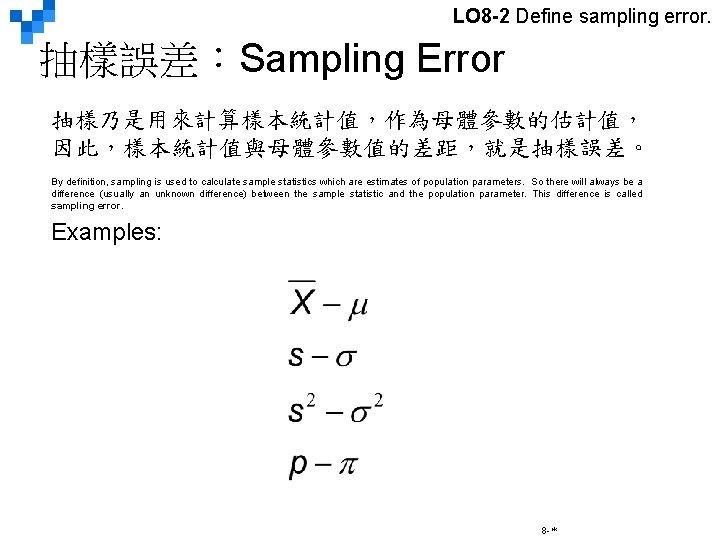 LO 8 -2 Define sampling error. 抽樣誤差:Sampling Error 抽樣乃是用來計算樣本統計值,作為母體參數的估計值, 因此,樣本統計值與母體參數值的差距,就是抽樣誤差。 By definition, sampling is