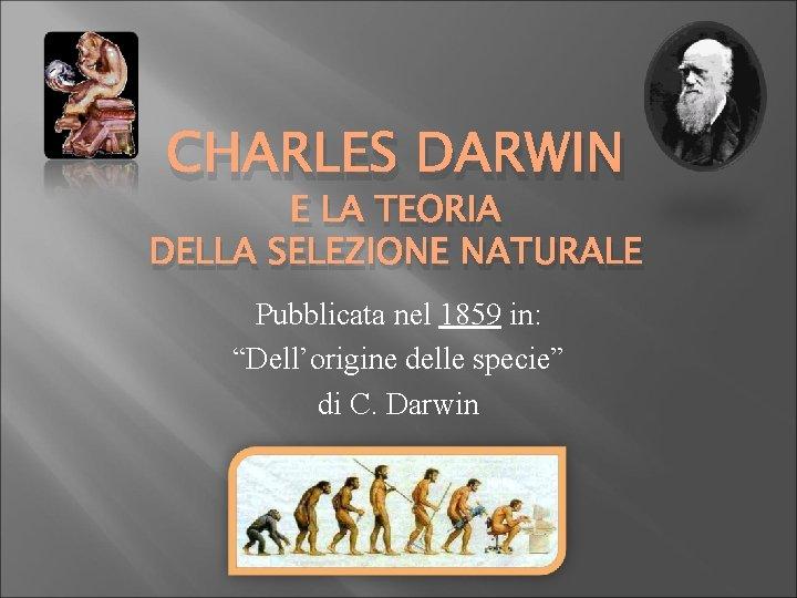 """CHARLES DARWIN E LA TEORIA DELLA SELEZIONE NATURALE Pubblicata nel 1859 in: """"Dell'origine delle"""