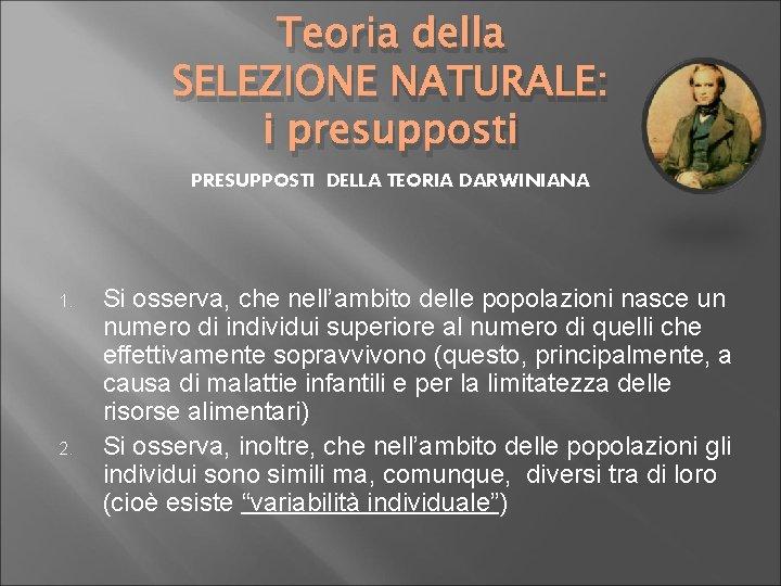 Teoria della SELEZIONE NATURALE: i presupposti PRESUPPOSTI DELLA TEORIA DARWINIANA 1. 2. Si osserva,