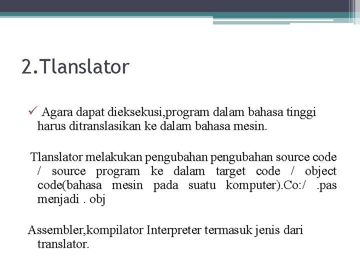 2. Tlanslator ü Agara dapat dieksekusi, program dalam bahasa tinggi harus ditranslasikan ke dalam