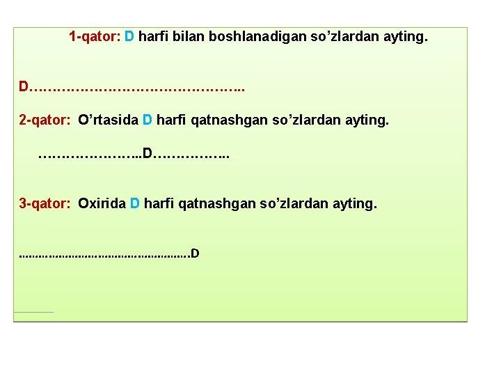 1 -qator: D harfi bilan boshlanadigan so'zlardan ayting. D……………………. . 2 -qator: O'rtasida D