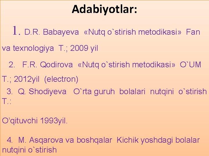 Adabiyotlar: 1. D. R. Babayeva «Nutq o`stirish metodikasi» Fan va texnologiya T. ; 2009