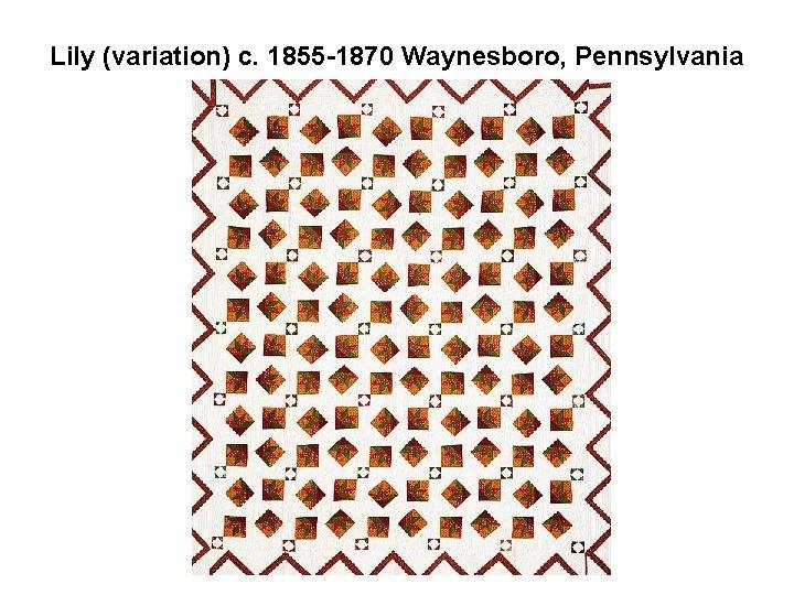 Lily (variation) c. 1855 -1870 Waynesboro, Pennsylvania