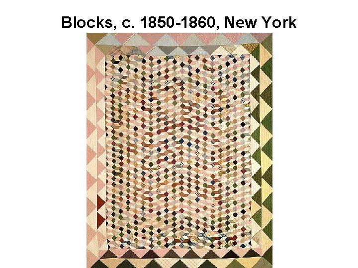 Blocks, c. 1850 -1860, New York