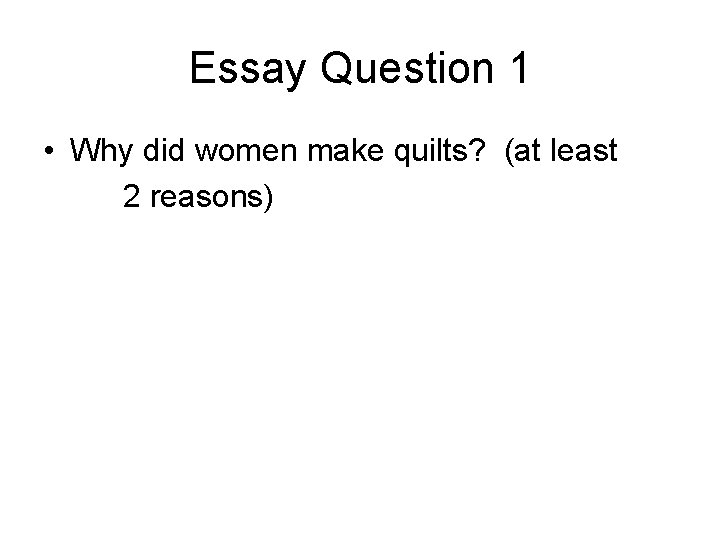Essay Question 1 • Why did women make quilts? (at least 2 reasons)