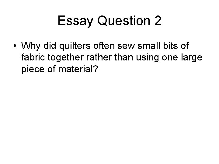 Essay Question 2 • Why did quilters often sew small bits of fabric together
