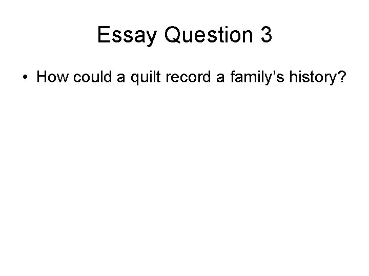 Essay Question 3 • How could a quilt record a family's history?