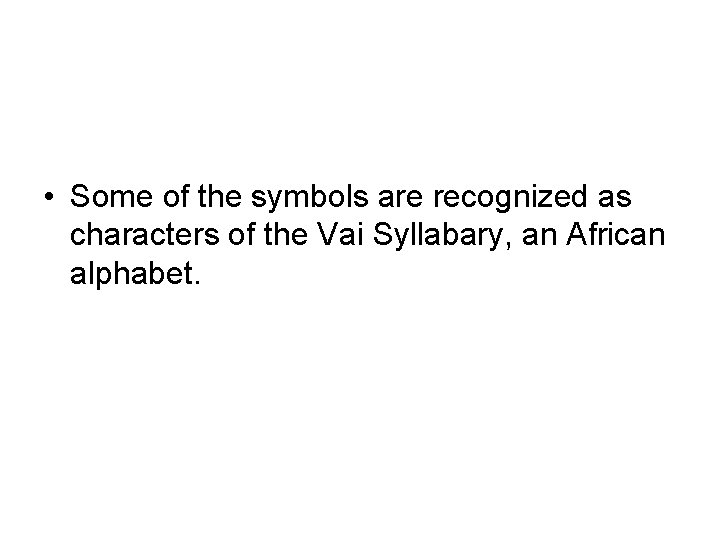 • Some of the symbols are recognized as characters of the Vai Syllabary,