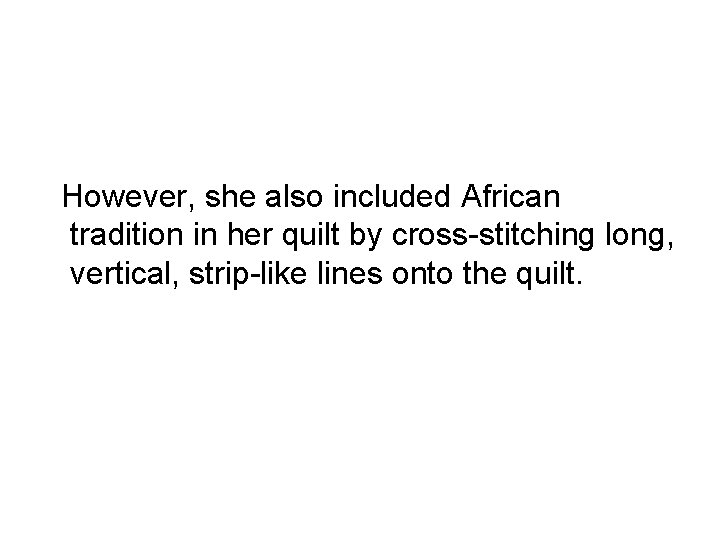 However, she also included African tradition in her quilt by cross-stitching long, vertical,