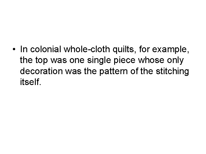 • In colonial whole-cloth quilts, for example, the top was one single piece