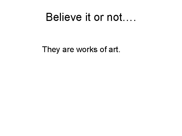 Believe it or not…. They are works of art.