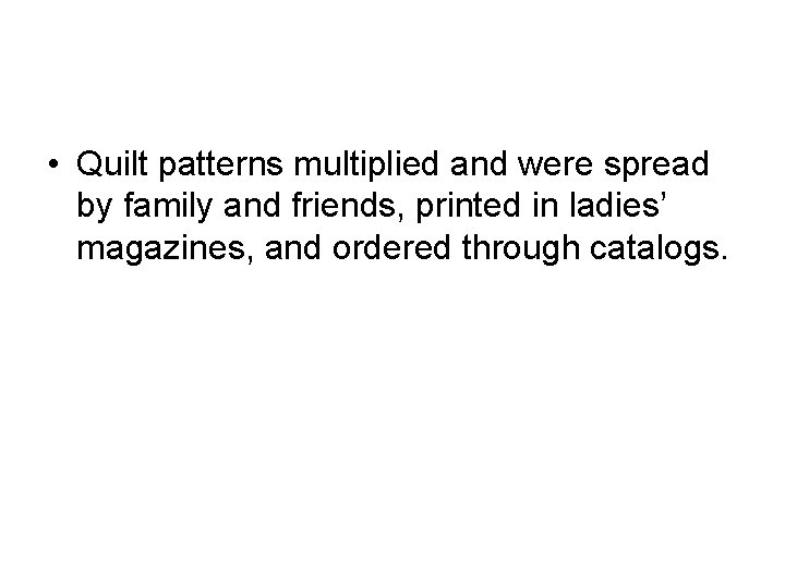 • Quilt patterns multiplied and were spread by family and friends, printed in