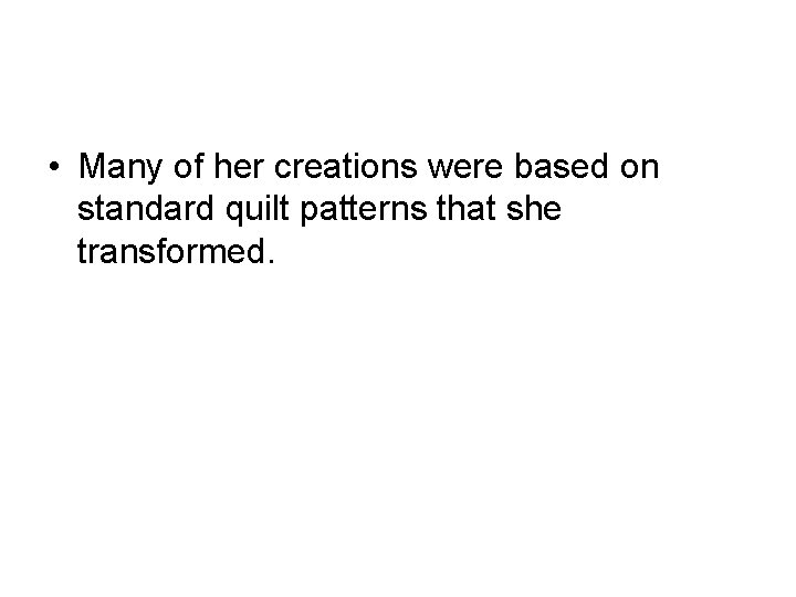 • Many of her creations were based on standard quilt patterns that she