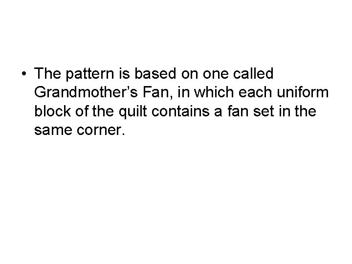 • The pattern is based on one called Grandmother's Fan, in which each