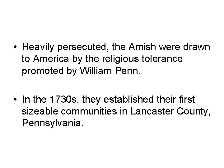 • Heavily persecuted, the Amish were drawn to America by the religious tolerance