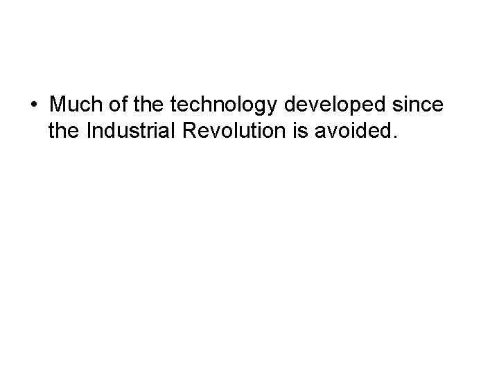 • Much of the technology developed since the Industrial Revolution is avoided.