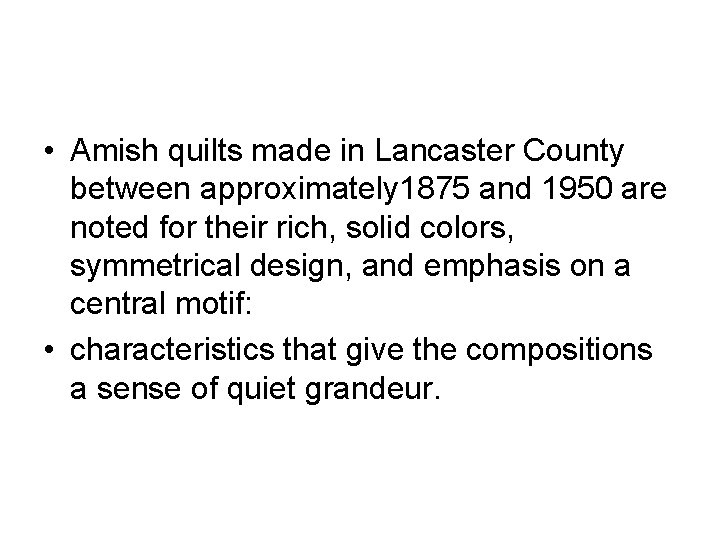 • Amish quilts made in Lancaster County between approximately 1875 and 1950 are