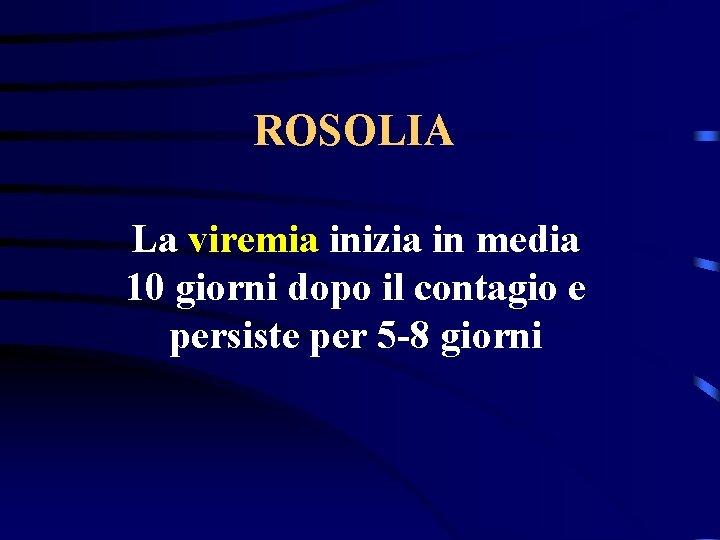 ROSOLIA La viremia inizia in media 10 giorni dopo il contagio e persiste per
