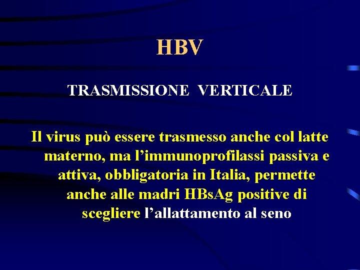 HBV TRASMISSIONE VERTICALE Il virus può essere trasmesso anche col latte materno, ma l'immunoprofilassi