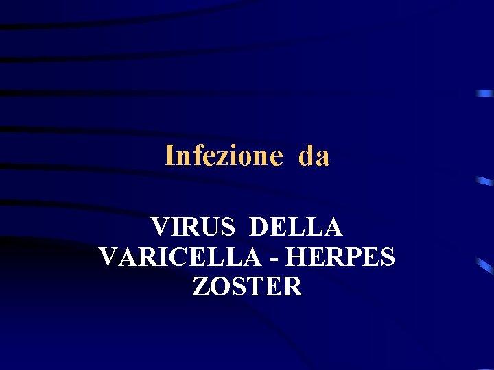 Infezione da VIRUS DELLA VARICELLA - HERPES ZOSTER