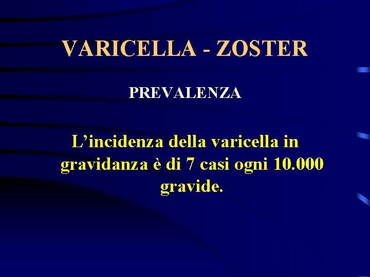 VARICELLA - ZOSTER PREVALENZA L'incidenza della varicella in gravidanza è di 7 casi ogni