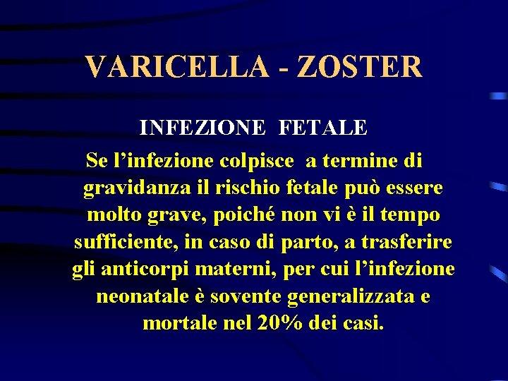 VARICELLA - ZOSTER INFEZIONE FETALE Se l'infezione colpisce a termine di gravidanza il rischio