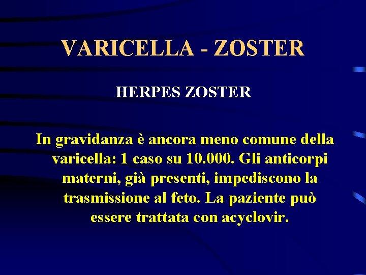 VARICELLA - ZOSTER HERPES ZOSTER In gravidanza è ancora meno comune della varicella: 1