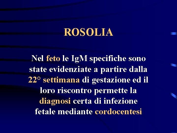 ROSOLIA Nel feto le Ig. M specifiche sono state evidenziate a partire dalla 22°