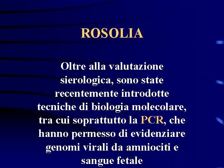 ROSOLIA Oltre alla valutazione sierologica, sono state recentemente introdotte tecniche di biologia molecolare, tra