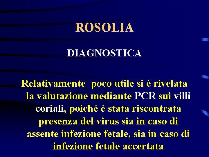 ROSOLIA DIAGNOSTICA Relativamente poco utile si è rivelata la valutazione mediante PCR sui villi