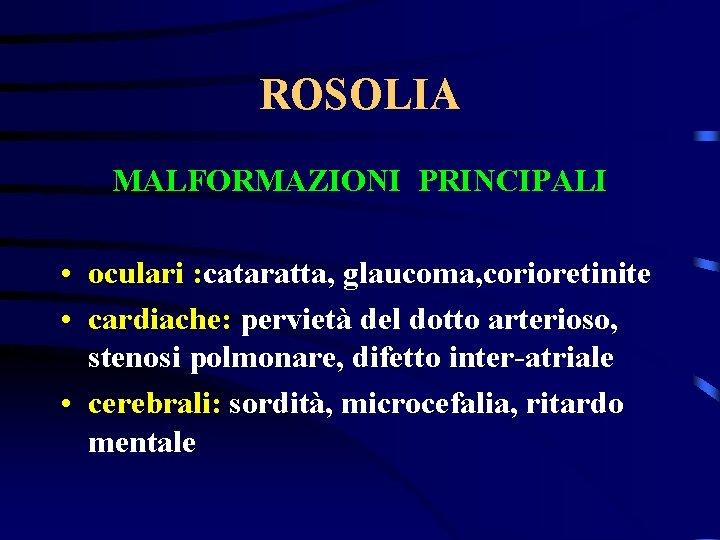 ROSOLIA MALFORMAZIONI PRINCIPALI • oculari : cataratta, glaucoma, corioretinite • cardiache: pervietà del dotto