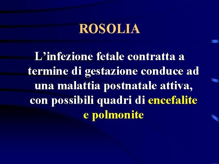 ROSOLIA L'infezione fetale contratta a termine di gestazione conduce ad una malattia postnatale attiva,