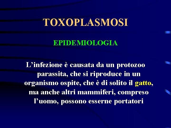 TOXOPLASMOSI EPIDEMIOLOGIA L'infezione è causata da un protozoo parassita, che si riproduce in un