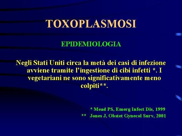 TOXOPLASMOSI EPIDEMIOLOGIA Negli Stati Uniti circa la metà dei casi di infezione avviene tramite