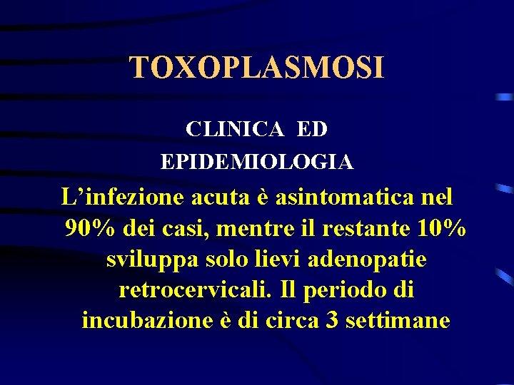 TOXOPLASMOSI CLINICA ED EPIDEMIOLOGIA L'infezione acuta è asintomatica nel 90% dei casi, mentre il