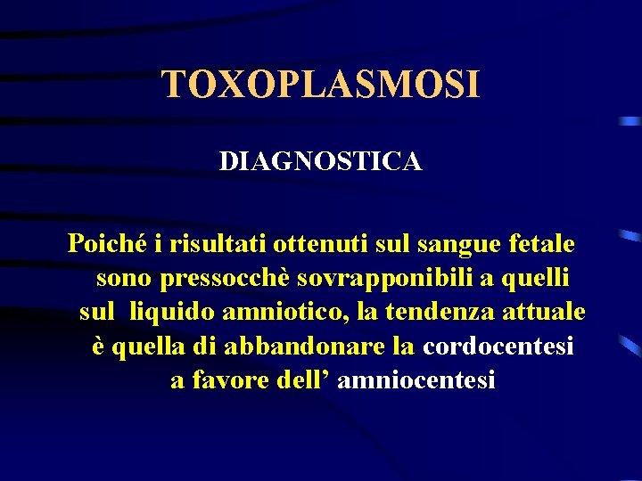 TOXOPLASMOSI DIAGNOSTICA Poiché i risultati ottenuti sul sangue fetale sono pressocchè sovrapponibili a quelli