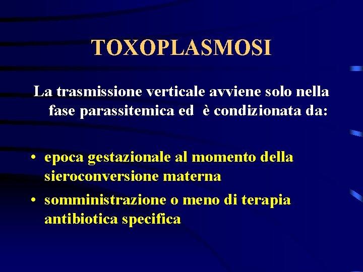 TOXOPLASMOSI La trasmissione verticale avviene solo nella fase parassitemica ed è condizionata da: •