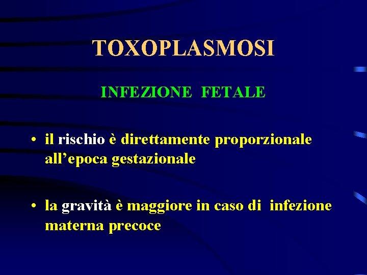 TOXOPLASMOSI INFEZIONE FETALE • il rischio è direttamente proporzionale all'epoca gestazionale • la gravità