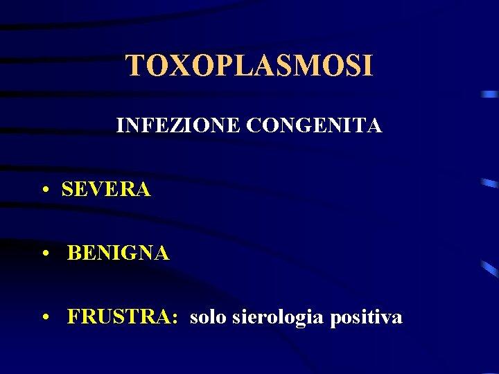 TOXOPLASMOSI INFEZIONE CONGENITA • SEVERA • BENIGNA • FRUSTRA: solo sierologia positiva