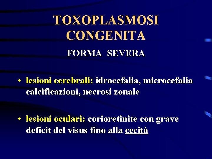TOXOPLASMOSI CONGENITA FORMA SEVERA • lesioni cerebrali: idrocefalia, microcefalia calcificazioni, necrosi zonale • lesioni