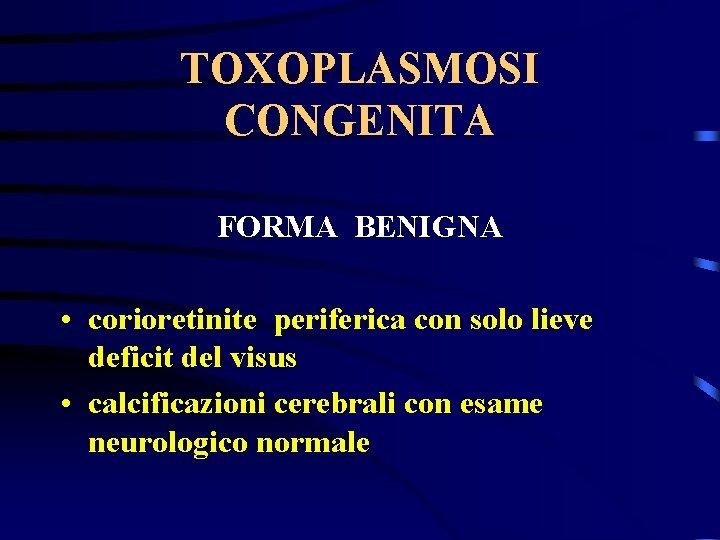 TOXOPLASMOSI CONGENITA FORMA BENIGNA • corioretinite periferica con solo lieve deficit del visus •