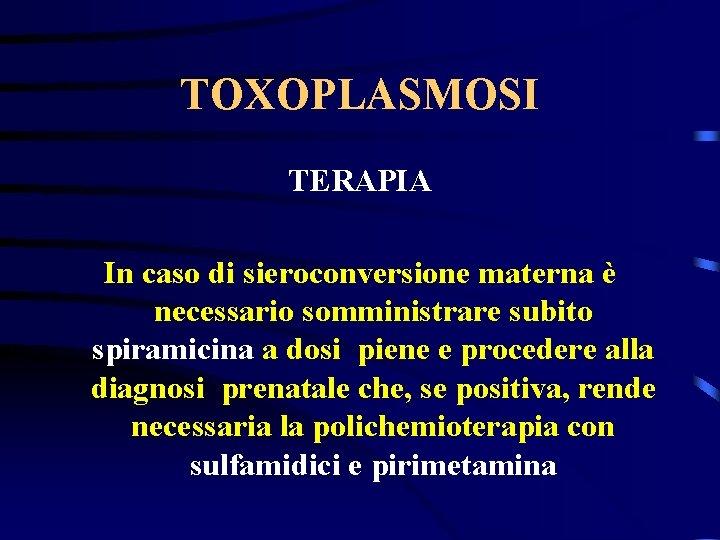 TOXOPLASMOSI TERAPIA In caso di sieroconversione materna è necessario somministrare subito spiramicina a dosi